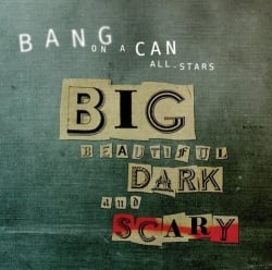 Bang on a Can: Big Beautiful Dark and Scary